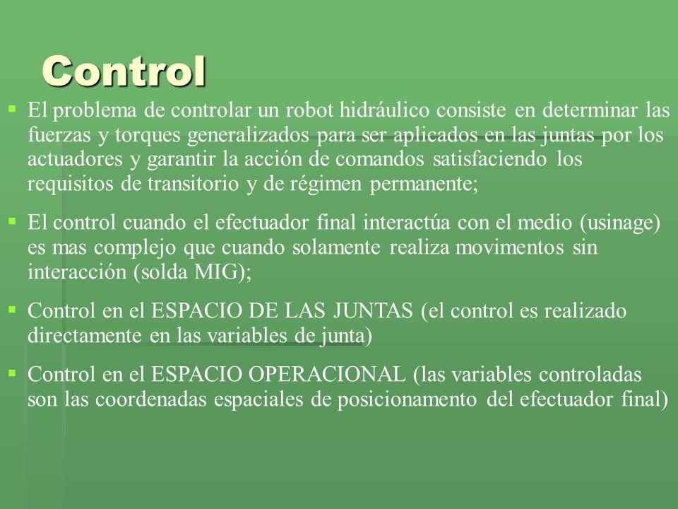 Control El problema de controlar un robot hidráulico consiste en determinar las fuerzas y torques generalizados para ser aplicados en las juntas por los actuadores y garantir la acción de comandos satisfaciendo los requisitos de transitorio y de régimen permanente; El control cuando el efectuador final interactúa con el medio (usinage) es mas complejo que cuando solamente realiza movimentos sin interacción (solda MIG); Control en el ESPACIO DE LAS JUNTAS (el control es realizado directamente en las variables de junta) Control en el ESPACIO OPERACIONAL (las variables controladas son las coordenadas espaciales de posicionamento del efectuador final)