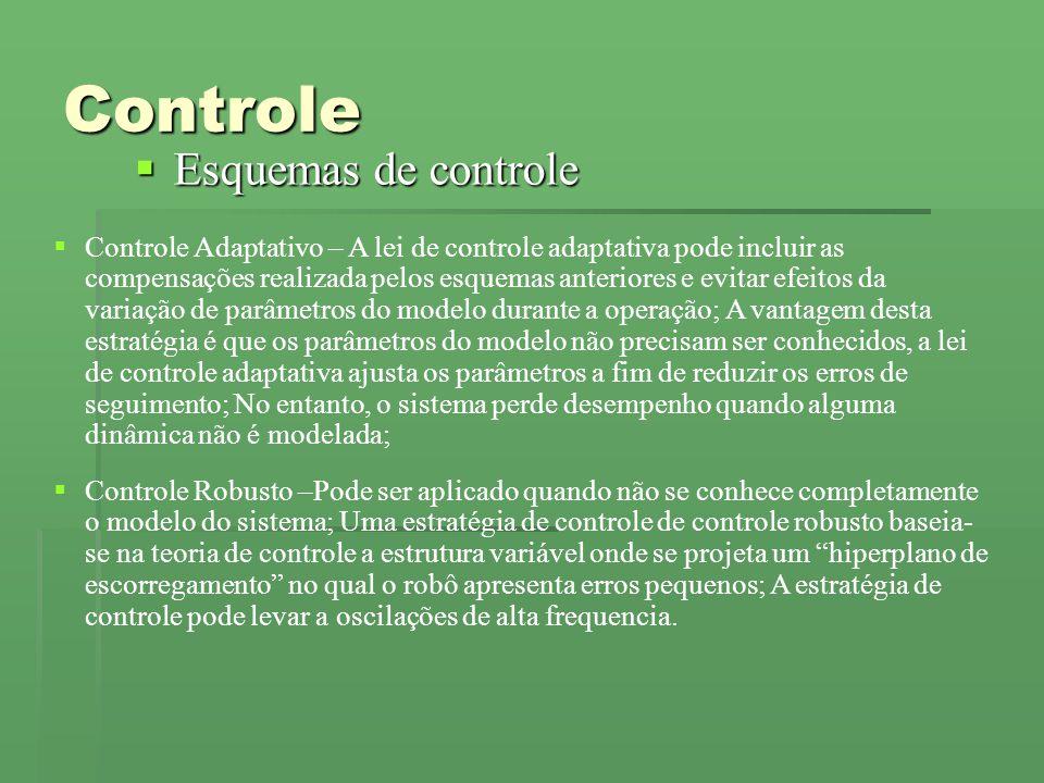 Controle Esquemas de controle Esquemas de controle Controle Adaptativo – A lei de controle adaptativa pode incluir as compensações realizada pelos esquemas anteriores e evitar efeitos da variação de parâmetros do modelo durante a operação; A vantagem desta estratégia é que os parâmetros do modelo não precisam ser conhecidos, a lei de controle adaptativa ajusta os parâmetros a fim de reduzir os erros de seguimento; No entanto, o sistema perde desempenho quando alguma dinâmica não é modelada; Controle Robusto –Pode ser aplicado quando não se conhece completamente o modelo do sistema; Uma estratégia de controle de controle robusto baseia- se na teoria de controle a estrutura variável onde se projeta um hiperplano de escorregamento no qual o robô apresenta erros pequenos; A estratégia de controle pode levar a oscilações de alta frequencia.
