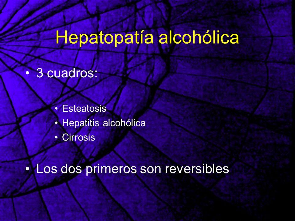 Hepatopatía alcohólica 3 cuadros: Esteatosis Hepatitis alcohólica Cirrosis Los dos primeros son reversibles