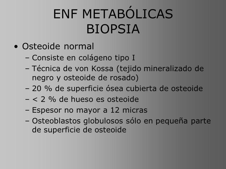 ENF METABÓLICAS BIOPSIA Osteoide normal –Consiste en colágeno tipo I –Técnica de von Kossa (tejido mineralizado de negro y osteoide de rosado) –20 % d