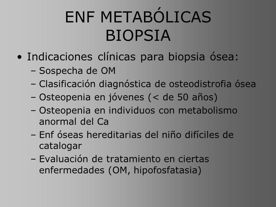 ENF METABÓLICAS BIOPSIA Indicaciones clínicas para biopsia ósea: –Sospecha de OM –Clasificación diagnóstica de osteodistrofia ósea –Osteopenia en jóve