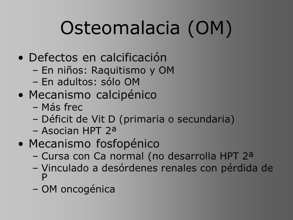 Osteomalacia (OM) Defectos en calcificación –En niños: Raquitismo y OM –En adultos: sólo OM Mecanismo calcipénico –Más frec –Déficit de Vit D (primari