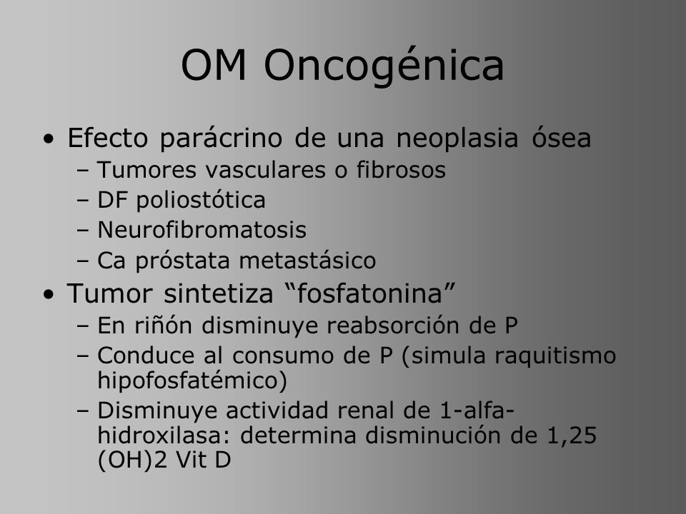 OM Oncogénica Efecto parácrino de una neoplasia ósea –Tumores vasculares o fibrosos –DF poliostótica –Neurofibromatosis –Ca próstata metastásico Tumor