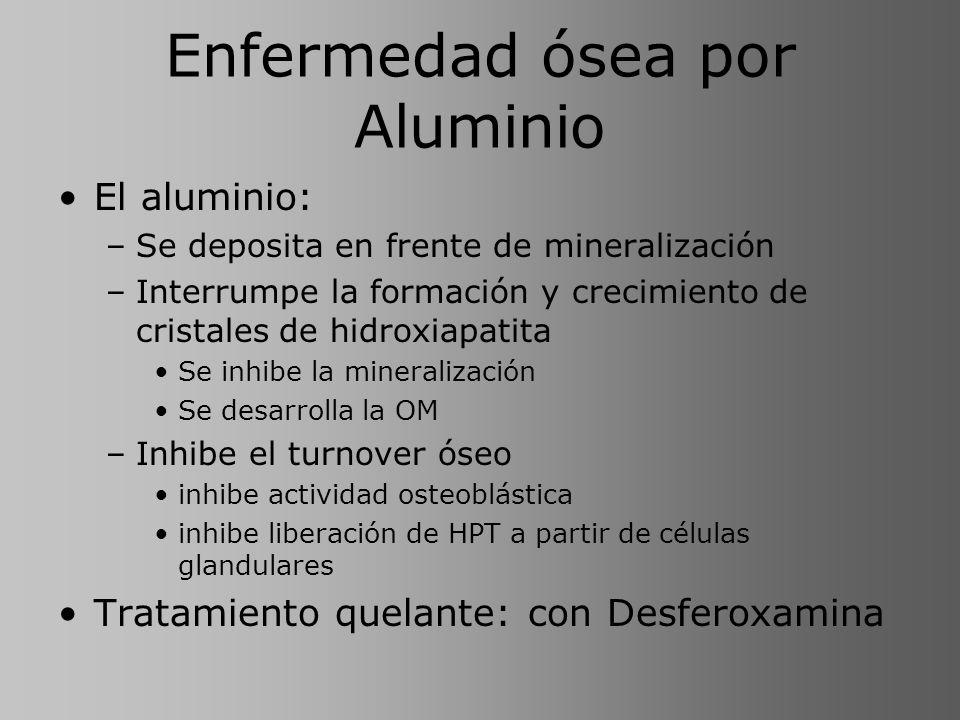 Enfermedad ósea por Aluminio El aluminio: –Se deposita en frente de mineralización –Interrumpe la formación y crecimiento de cristales de hidroxiapati