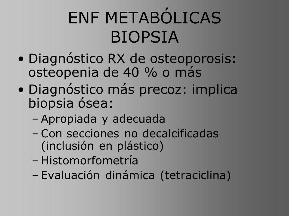 ENF METABÓLICAS BIOPSIA Diagnóstico RX de osteoporosis: osteopenia de 40 % o más Diagnóstico más precoz: implica biopsia ósea: –Apropiada y adecuada –