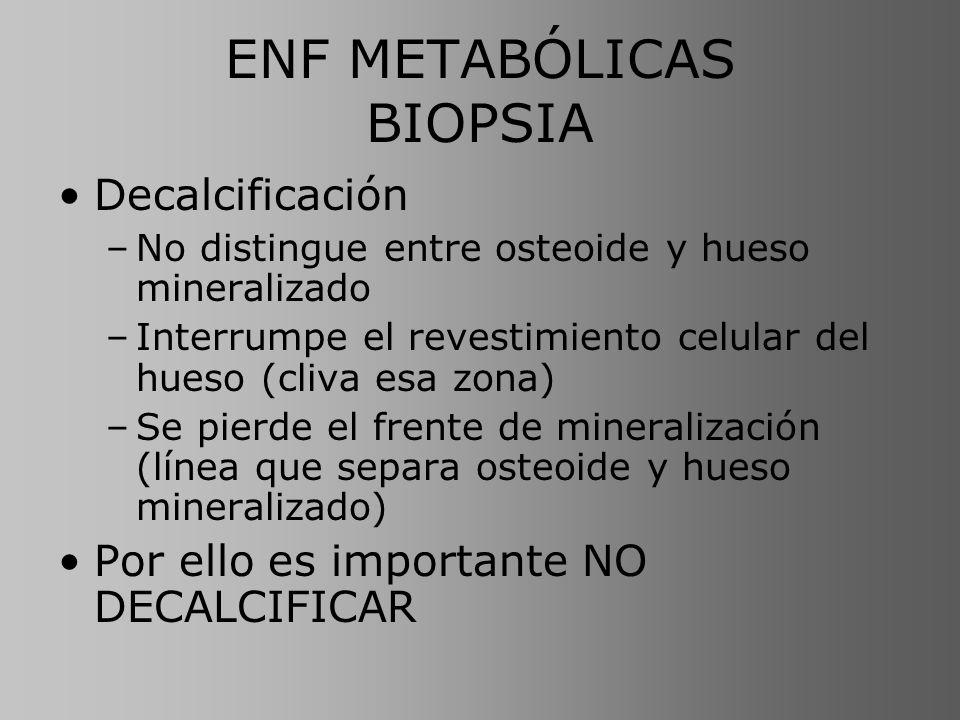ENF METABÓLICAS BIOPSIA Fijación: –Formol neutro al 10 % –En doble marcado con tetraciclina: alcohol 70 % para preservar nivel Inclusión en plástico (metil-metacrilato) Histomorfometría: valora: –Hueso mineralizado presente (para OP) –Cantidad relativa de osteoide (para OM) –Cuantifica la actividad de osteoblastos y osteoclastos (para HPT)