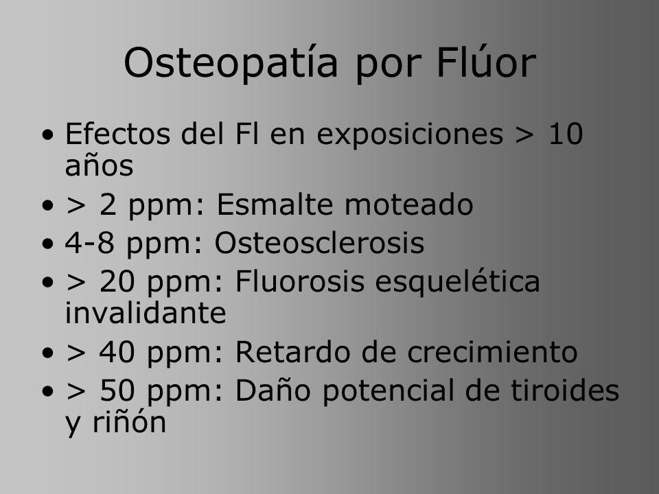 Osteopatía por Flúor Efectos del Fl en exposiciones > 10 años > 2 ppm: Esmalte moteado 4-8 ppm: Osteosclerosis > 20 ppm: Fluorosis esquelética invalid