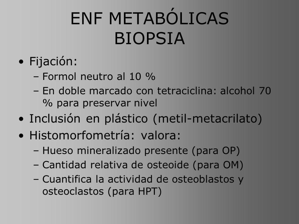 ENF METABÓLICAS BIOPSIA Fijación: –Formol neutro al 10 % –En doble marcado con tetraciclina: alcohol 70 % para preservar nivel Inclusión en plástico (