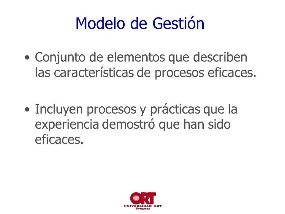 Modelo de Gestión Conjunto de elementos que describen las características de procesos eficaces. Incluyen procesos y prácticas que la experiencia demos