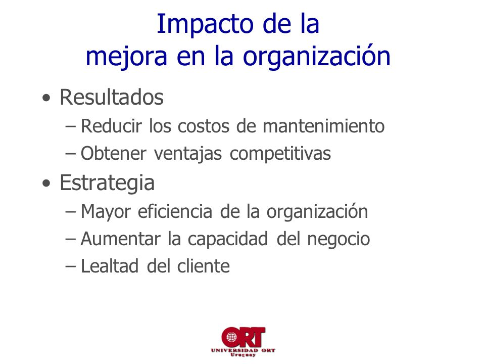Impacto de la mejora en la organización Resultados –Reducir los costos de mantenimiento –Obtener ventajas competitivas Estrategia –Mayor eficiencia de la organización –Aumentar la capacidad del negocio –Lealtad del cliente