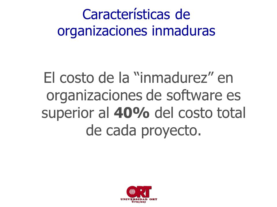 Características de organizaciones inmaduras El costo de la inmadurez en organizaciones de software es superior al 40% del costo total de cada proyecto.