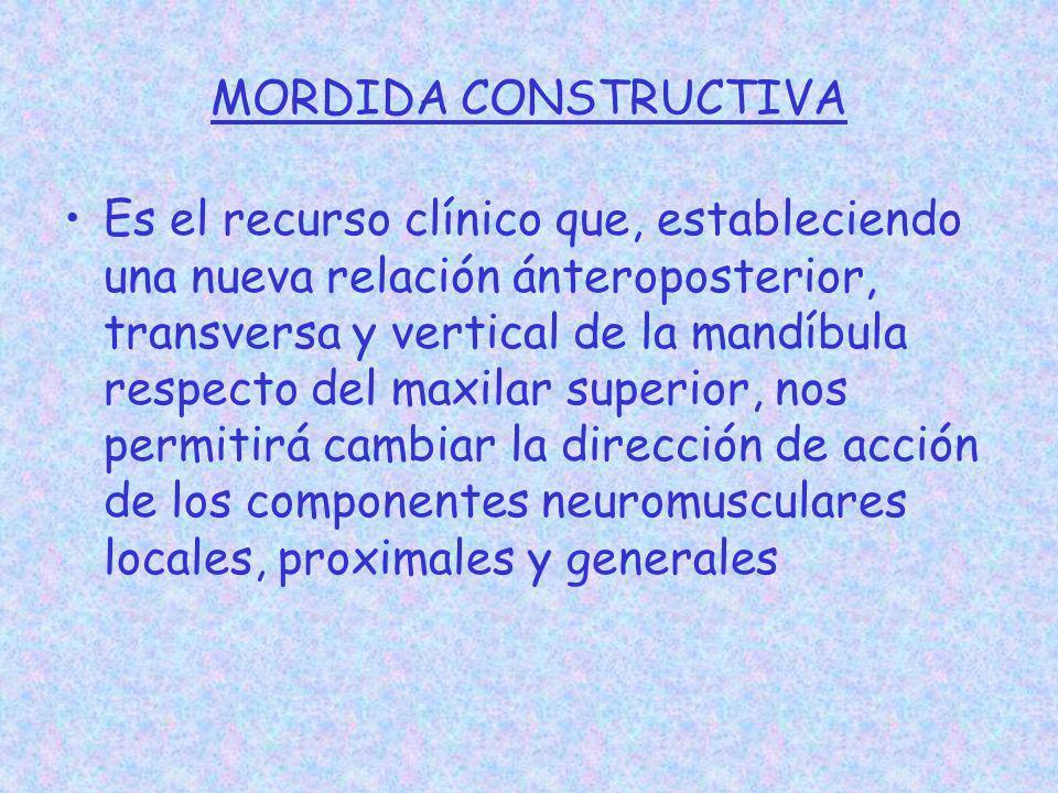 MORDIDA CONSTRUCTIVA Es el recurso clínico que, estableciendo una nueva relación ánteroposterior, transversa y vertical de la mandíbula respecto del m