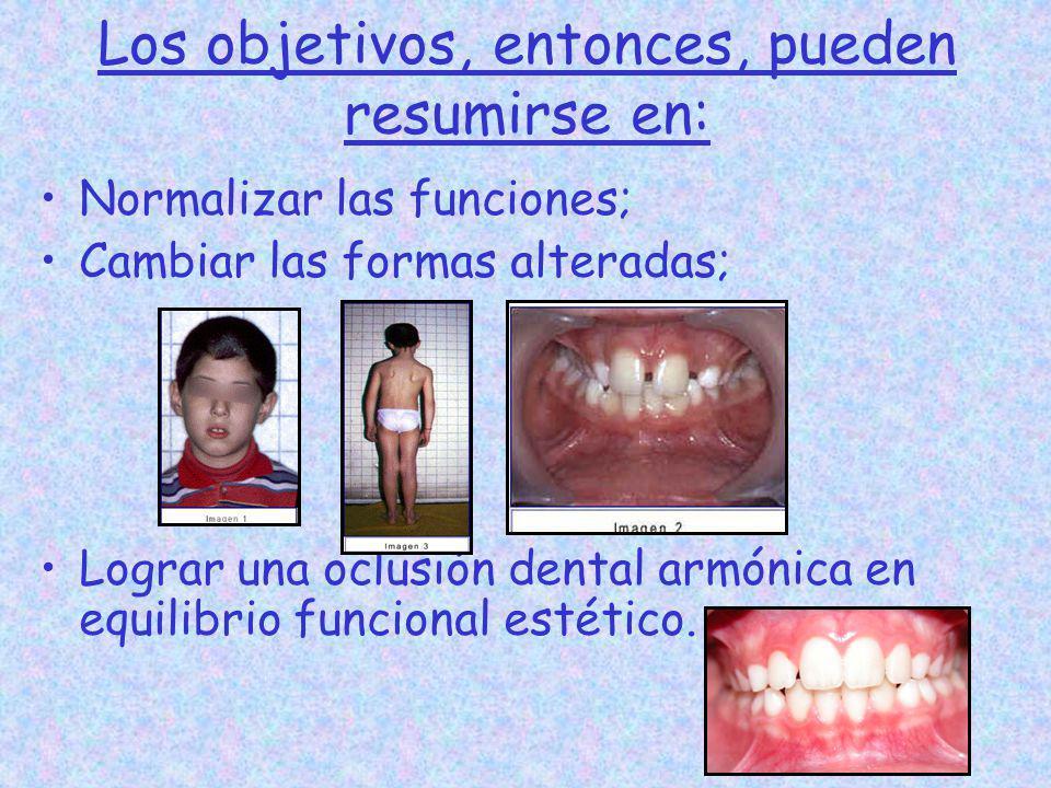 Los objetivos, entonces, pueden resumirse en: Normalizar las funciones; Cambiar las formas alteradas; Lograr una oclusión dental armónica en equilibri