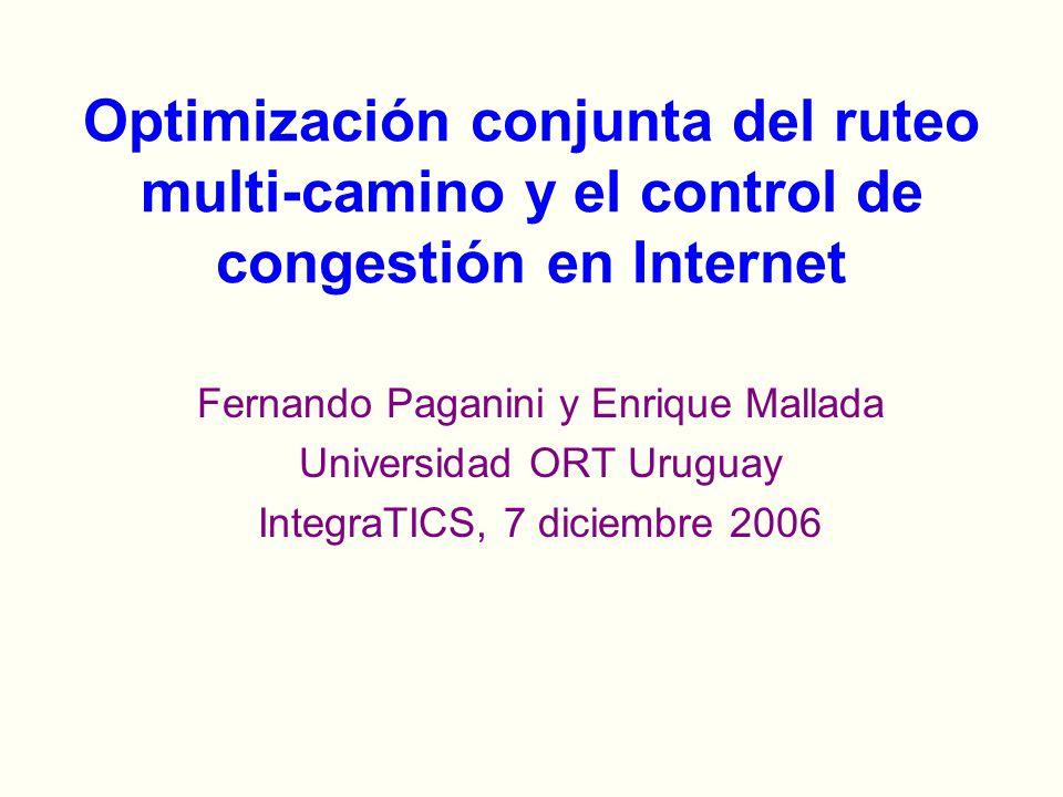 Fernando Paganini y Enrique Mallada Universidad ORT Uruguay IntegraTICS, 7 diciembre 2006 Optimización conjunta del ruteo multi-camino y el control de congestión en Internet