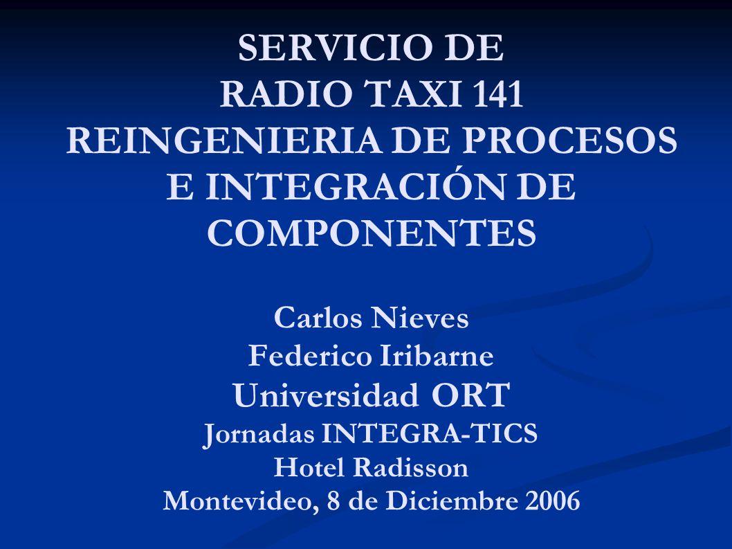 SERVICIO DE RADIO TAXI 141 REINGENIERIA DE PROCESOS E INTEGRACIÓN DE COMPONENTES Carlos Nieves Federico Iribarne Universidad ORT Jornadas INTEGRA-TICS