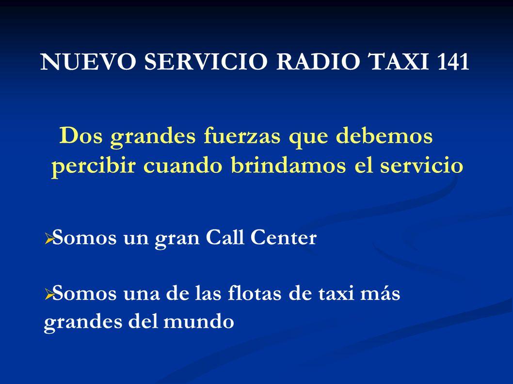 NUEVO SERVICIO RADIO TAXI 141 Dos grandes fuerzas que debemos percibir cuando brindamos el servicio Somos un gran Call Center Somos una de las flotas