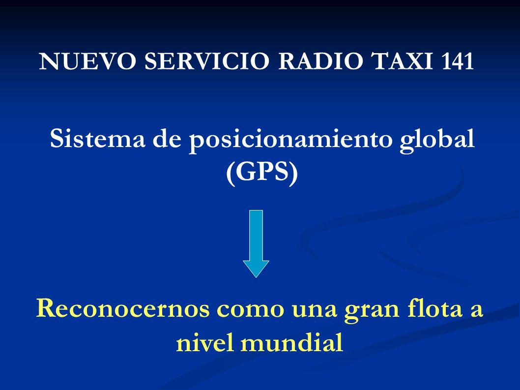 NUEVO SERVICIO RADIO TAXI 141 Sistema de posicionamiento global (GPS) Reconocernos como una gran flota a nivel mundial