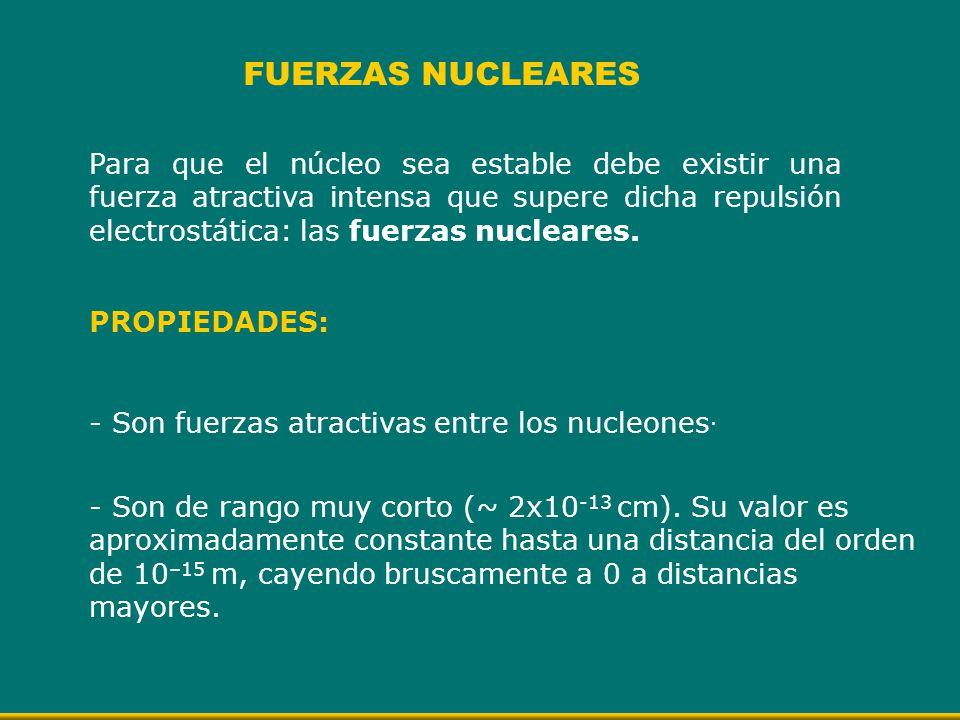Para que el núcleo sea estable debe existir una fuerza atractiva intensa que supere dicha repulsión electrostática: las fuerzas nucleares. FUERZAS NUC