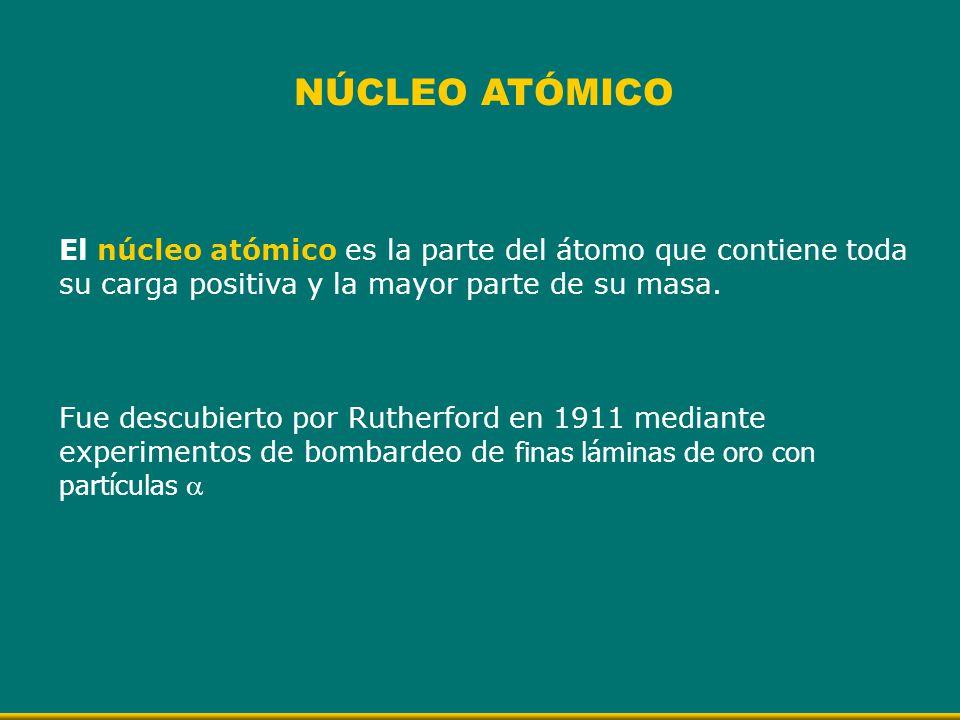 NÚCLEO ATÓMICO El núcleo atómico es la parte del átomo que contiene toda su carga positiva y la mayor parte de su masa. Fue descubierto por Rutherford