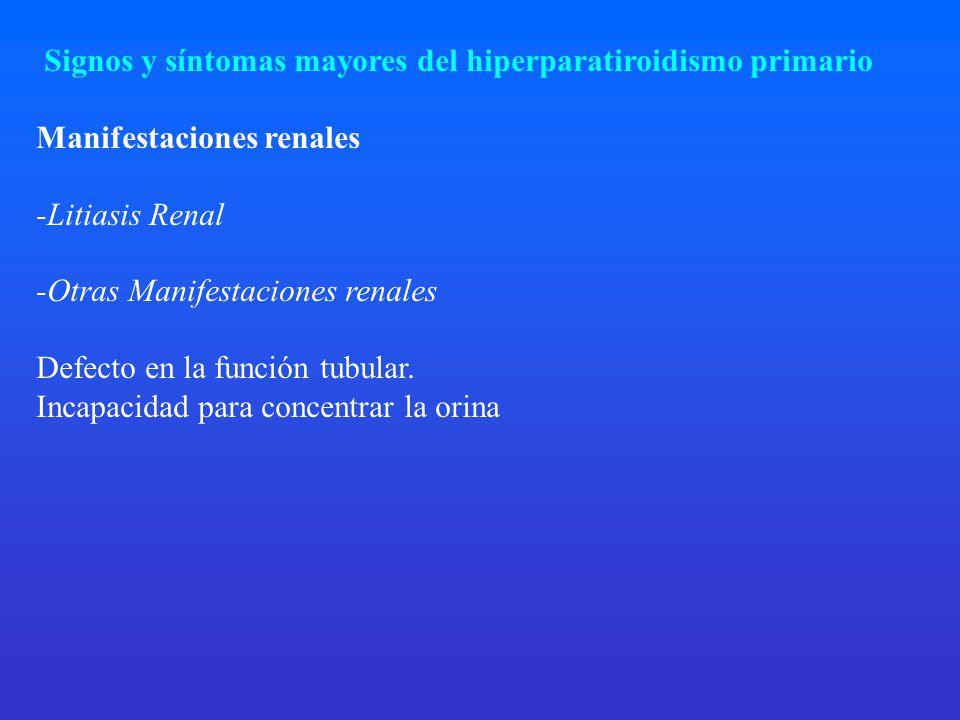Signos y síntomas mayores del hiperparatiroidismo primario Manifestaciones renales -Litiasis Renal -Otras Manifestaciones renales Defecto en la función tubular.