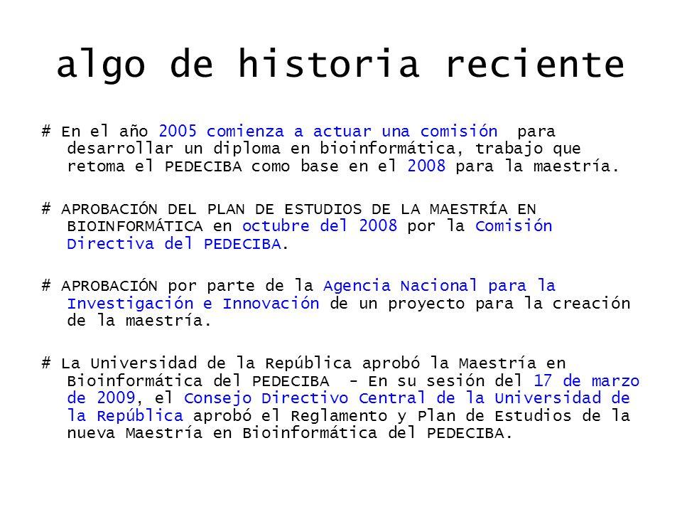 algo de historia reciente # En el año 2005 comienza a actuar una comisión para desarrollar un diploma en bioinformática, trabajo que retoma el PEDECIBA como base en el 2008 para la maestría.