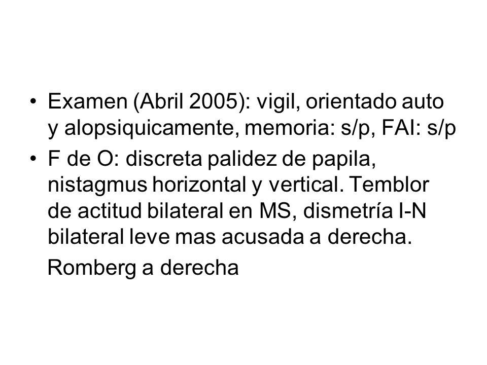 Examen (Abril 2005): vigil, orientado auto y alopsiquicamente, memoria: s/p, FAI: s/p F de O: discreta palidez de papila, nistagmus horizontal y vertical.