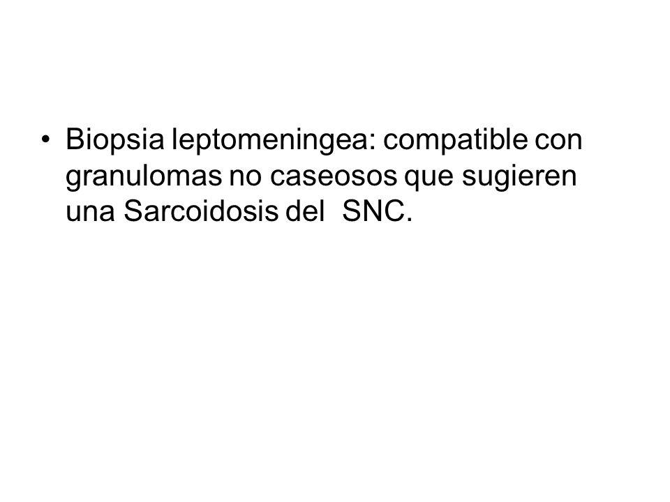 Biopsia leptomeningea: compatible con granulomas no caseosos que sugieren una Sarcoidosis del SNC.