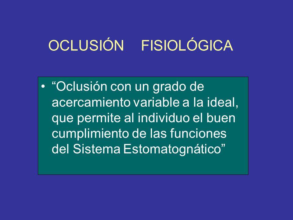 OCLUSIÓN FISIOLÓGICA Oclusión con un grado de acercamiento variable a la ideal, que permite al individuo el buen cumplimiento de las funciones del Sis