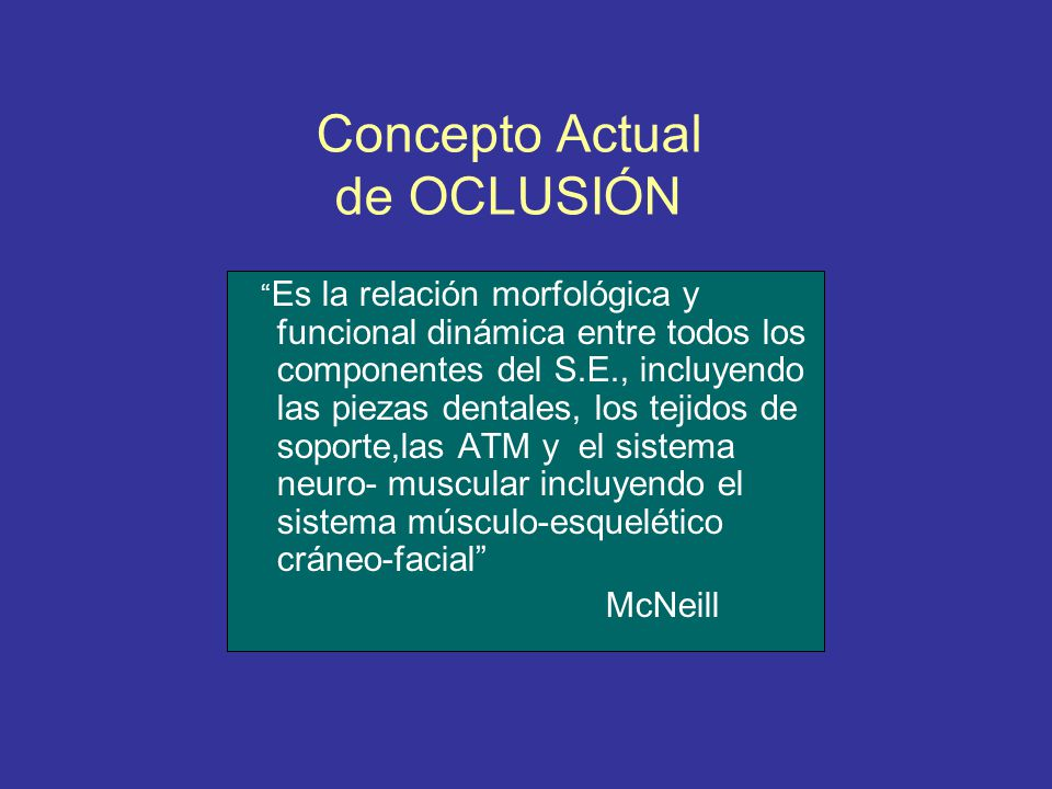 Concepto Actual de OCLUSIÓN Es la relación morfológica y funcional dinámica entre todos los componentes del S.E., incluyendo las piezas dentales, los