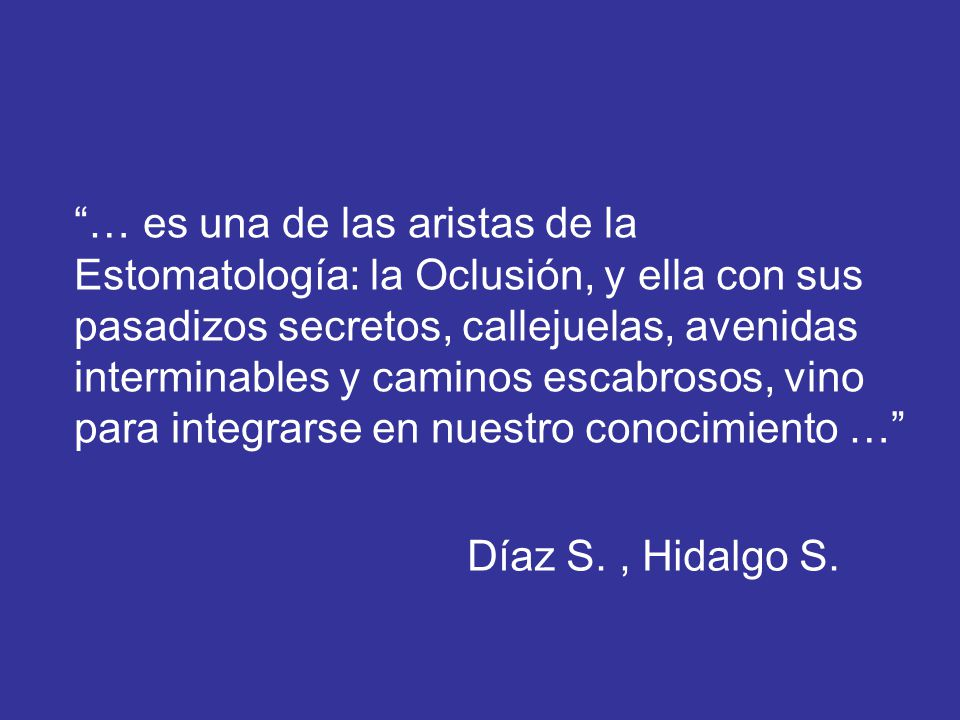 … es una de las aristas de la Estomatología: la Oclusión, y ella con sus pasadizos secretos, callejuelas, avenidas interminables y caminos escabrosos,