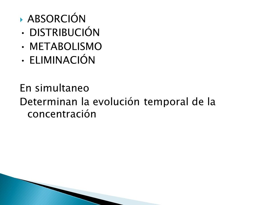 ABSORCIÓN DISTRIBUCIÓN METABOLISMO ELIMINACIÓN En simultaneo Determinan la evolución temporal de la concentración