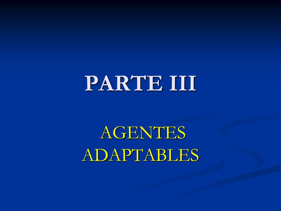 PARTE III AGENTES ADAPTABLES AGENTES ADAPTABLES