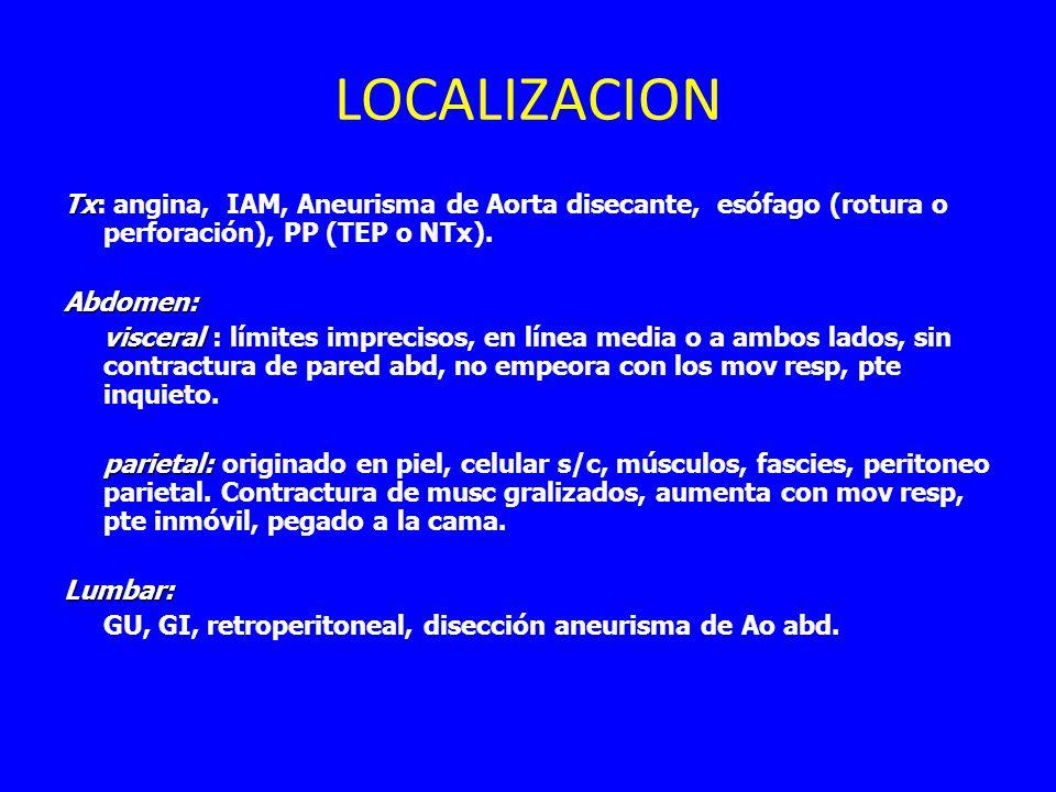 LOCALIZACION Tx Tx: angina, IAM, Aneurisma de Aorta disecante, esófago (rotura o perforación), PP (TEP o NTx).Abdomen: visceral visceral : límites imprecisos, en línea media o a ambos lados, sin contractura de pared abd, no empeora con los mov resp, pte inquieto.