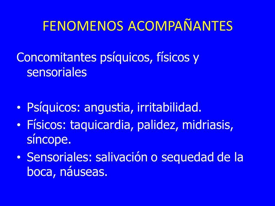 FENOMENOS ACOMPAÑANTES Concomitantes psíquicos, físicos y sensoriales Psíquicos: angustia, irritabilidad. Físicos: taquicardia, palidez, midriasis, sí