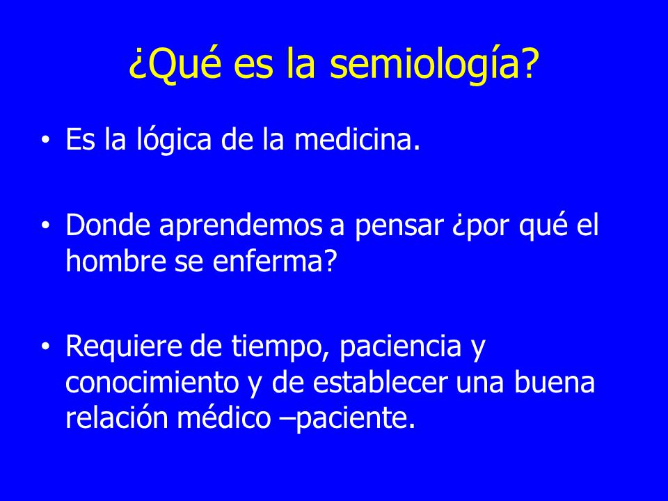 ¿Qué es la semiología? Es la lógica de la medicina. Donde aprendemos a pensar ¿por qué el hombre se enferma? Requiere de tiempo, paciencia y conocimie