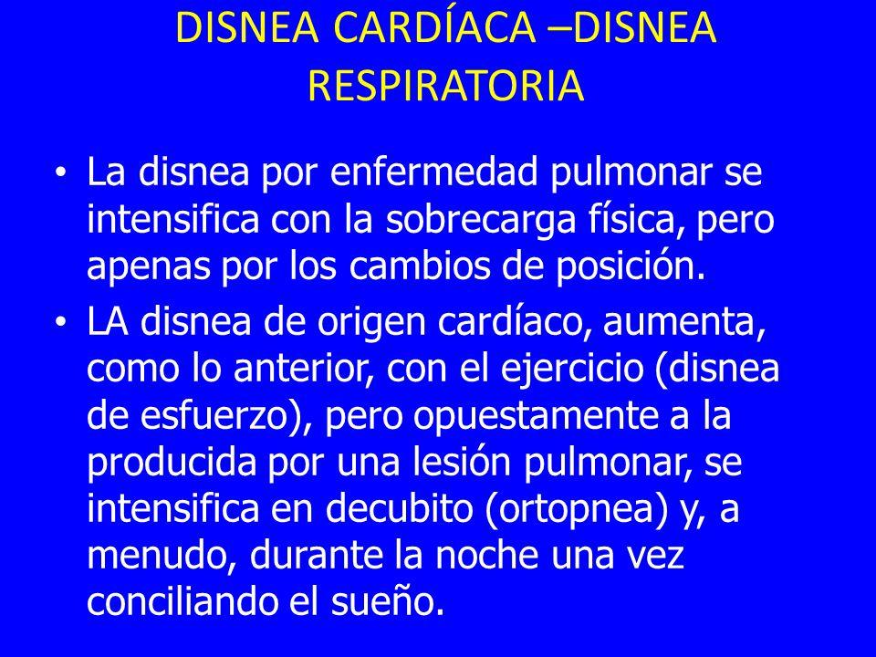 DISNEA CARDÍACA –DISNEA RESPIRATORIA La disnea por enfermedad pulmonar se intensifica con la sobrecarga física, pero apenas por los cambios de posición.