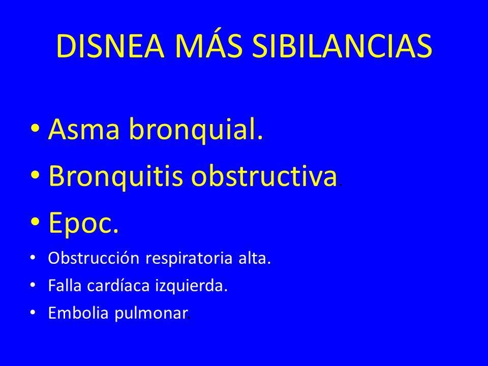 DISNEA MÁS SIBILANCIAS Asma bronquial. Bronquitis obstructiva. Epoc. Obstrucción respiratoria alta. Falla cardíaca izquierda. Embolia pulmonar.