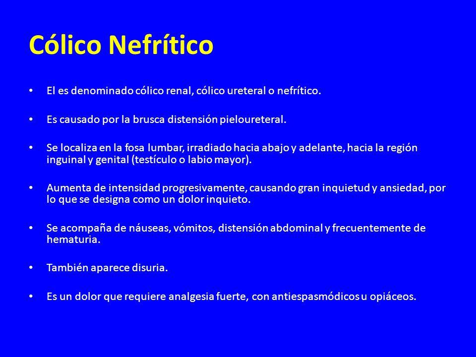Cólico Nefrítico El es denominado cólico renal, cólico ureteral o nefrítico. Es causado por la brusca distensión pieloureteral. Se localiza en la fosa