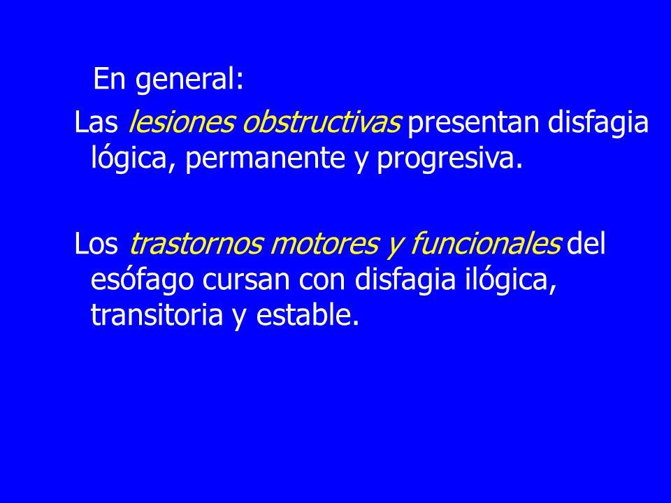 En general: Las lesiones obstructivas presentan disfagia lógica, permanente y progresiva. Los trastornos motores y funcionales del esófago cursan con