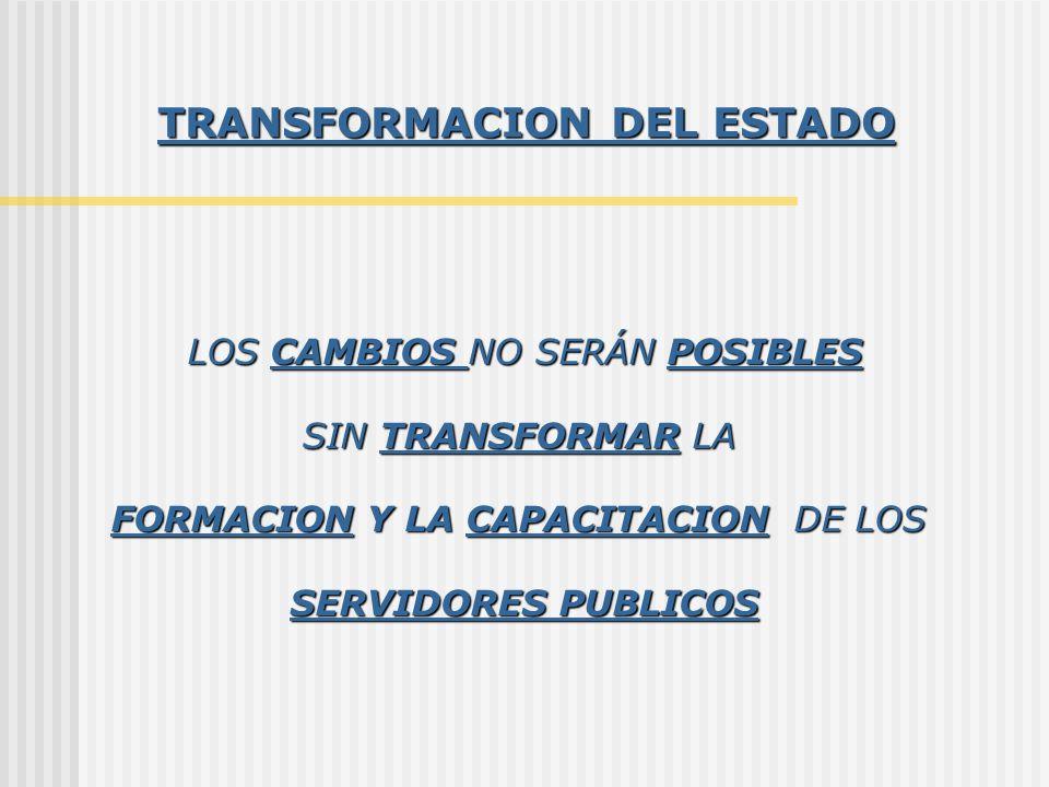 TRANSFORMACION DEL ESTADO LOS CAMBIOS NO SERÁN POSIBLES SIN TRANSFORMAR LA FORMACION Y LA CAPACITACION DE LOS SERVIDORES PUBLICOS