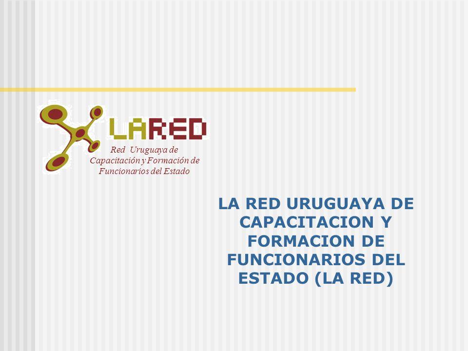 Red Uruguaya de Capacitación y Formación de Funcionarios del Estado LA RED URUGUAYA DE CAPACITACION Y FORMACION DE FUNCIONARIOS DEL ESTADO (LA RED)