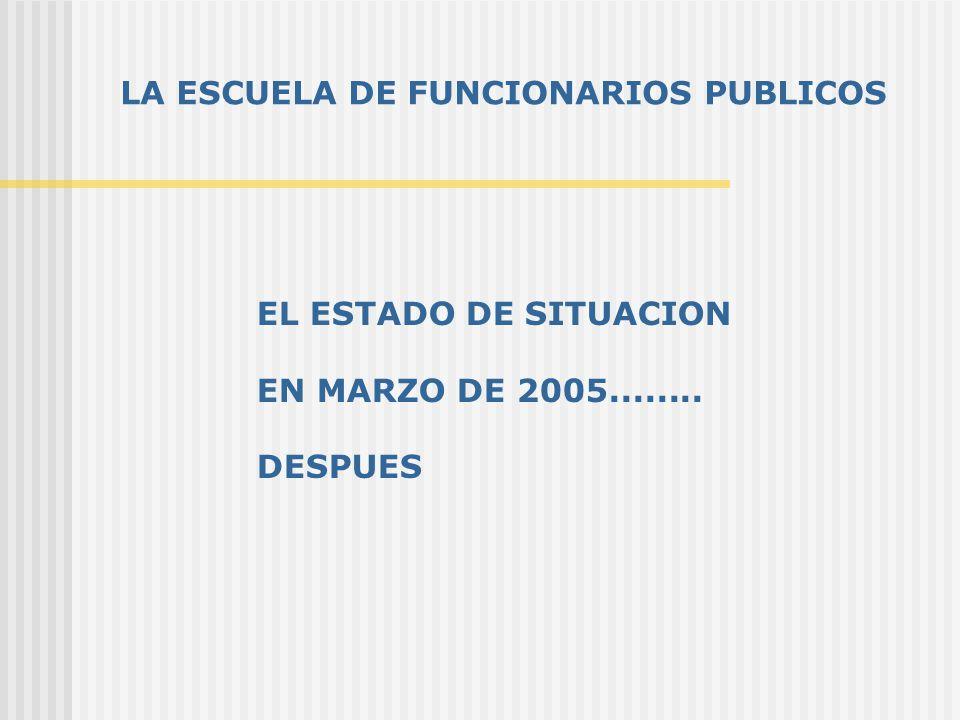 LA ESCUELA DE FUNCIONARIOS PUBLICOS EL ESTADO DE SITUACION EN MARZO DE 2005........ DESPUES