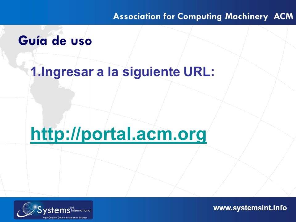 www.sysemsint.infowww.systemsint.info Association for Computing Machinery ACM Guía de uso 1.Ingresar a la siguiente URL: http://portal.acm.org
