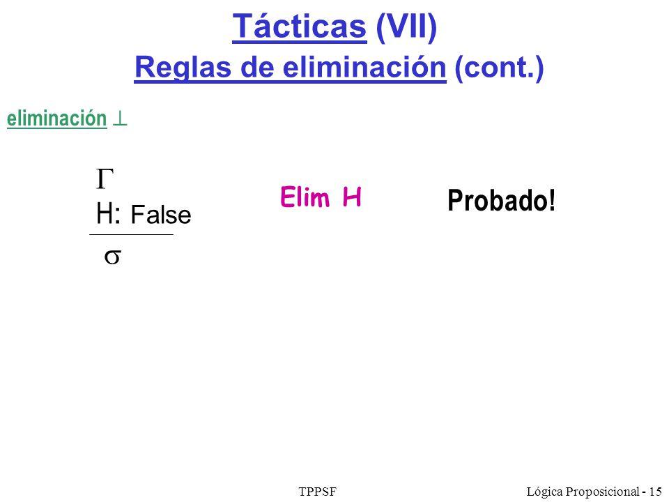 TPPSFLógica Proposicional - 15 Tácticas (VII) Reglas de eliminación (cont.) eliminación Elim H H : False Probado!