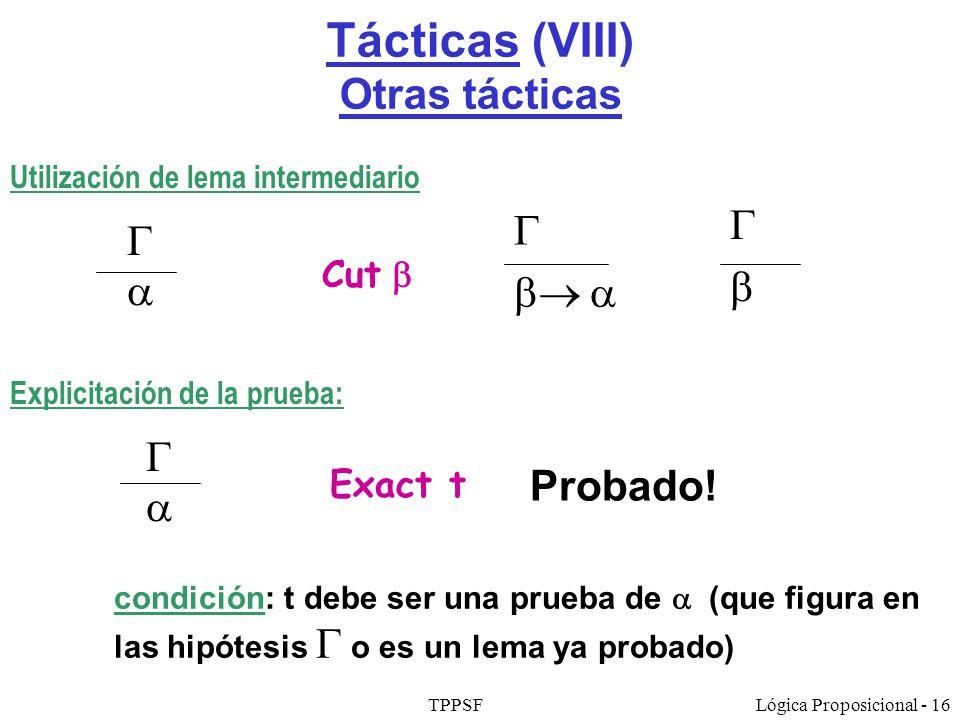 TPPSFLógica Proposicional - 16 Tácticas (VIII) Otras tácticas Utilización de lema intermediario Cut Explicitación de la prueba: Exact t Probado! condi