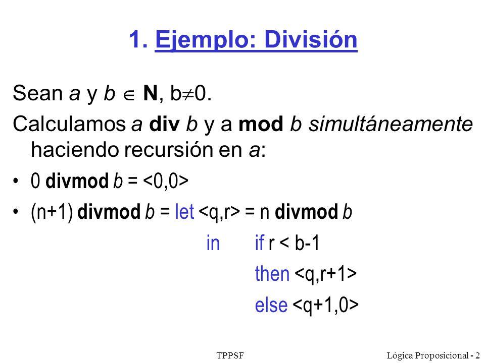 TPPSFLógica Proposicional - 2 1. Ejemplo: División Sean a y b N, b 0. Calculamos a div b y a mod b simultáneamente haciendo recursión en a: 0 divmod b