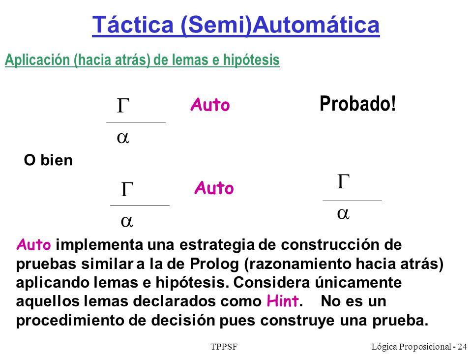 TPPSFLógica Proposicional - 24 Táctica (Semi)Automática Auto Probado! Aplicación (hacia atrás) de lemas e hipótesis Auto implementa una estrategia de