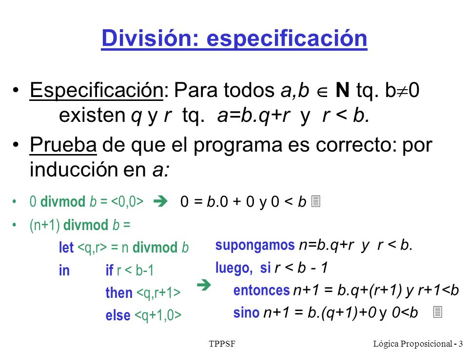 TPPSFLógica Proposicional - 3 División: especificación Especificación: Para todos a,b N tq. b 0 existen q y r tq. a=b.q+r y r < b. Prueba de que el pr