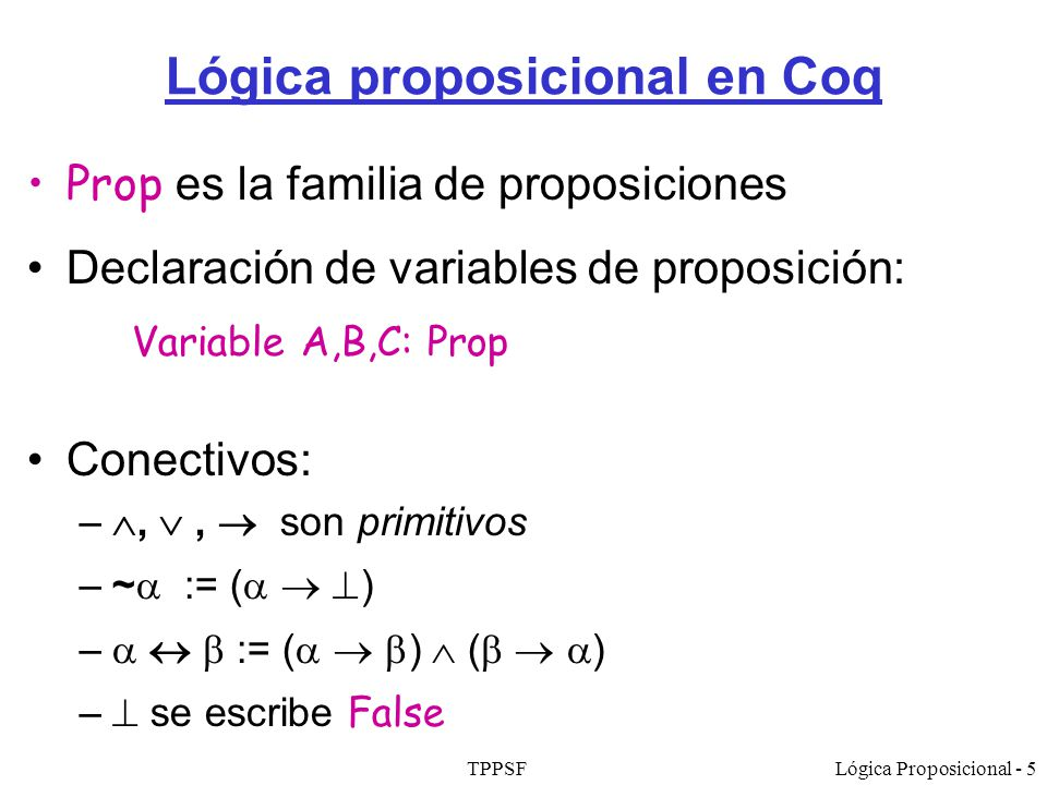 TPPSFLógica Proposicional - 5 Lógica proposicional en Coq Prop es la familia de proposiciones Declaración de variables de proposición: Variable A,B,C: