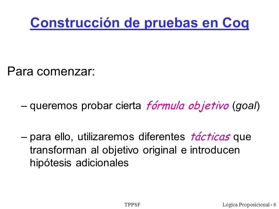 TPPSFLógica Proposicional - 6 Construcción de pruebas en Coq Para comenzar: –queremos probar cierta fórmula objetivo (goal) –para ello, utilizaremos d